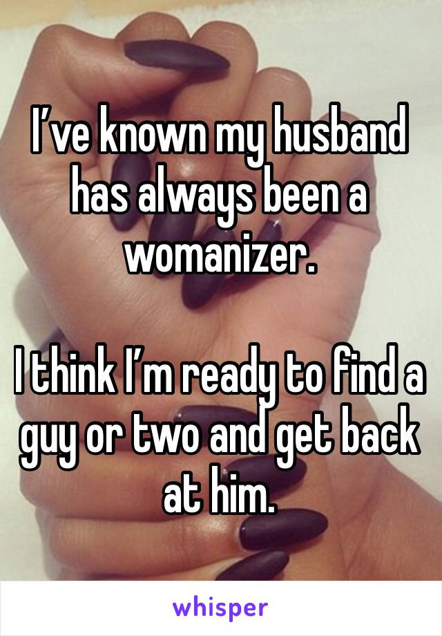 I've known my husband has always been a womanizer.   I think I'm ready to find a guy or two and get back at him.
