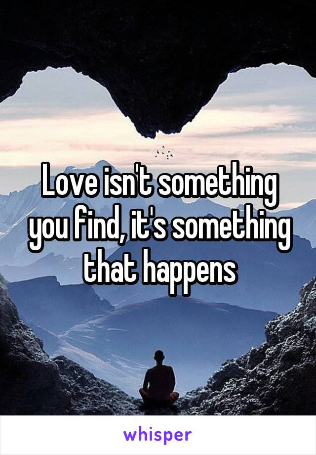 Love isn't something you find, it's something that happens