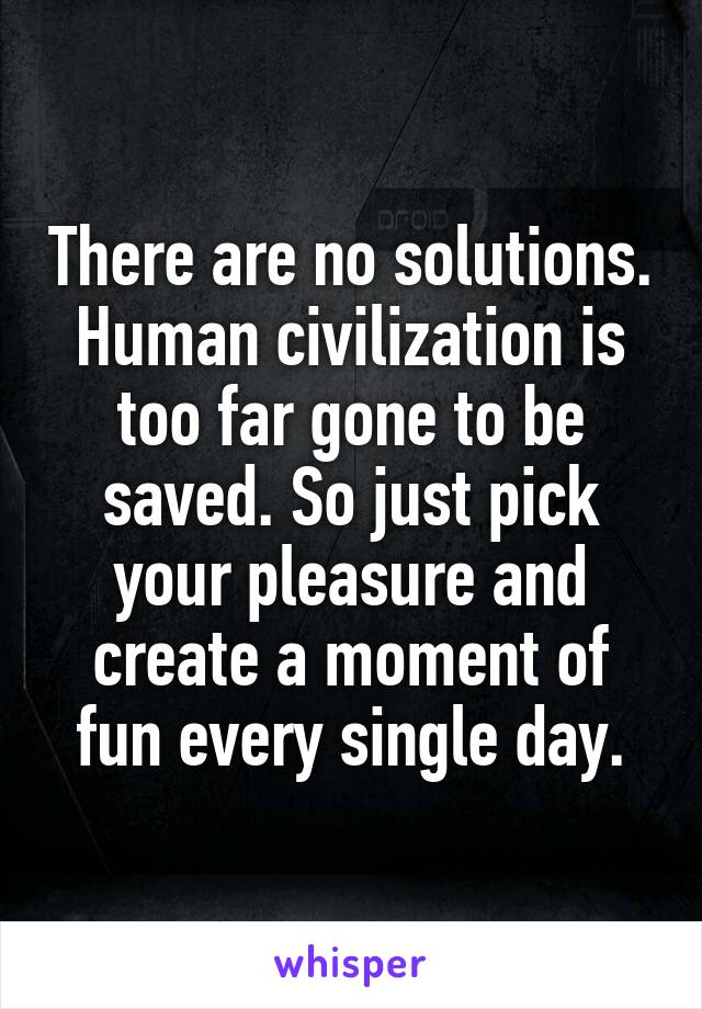 There are no solutions. Human civilization is too far gone to be saved. So just pick your pleasure and create a moment of fun every single day.