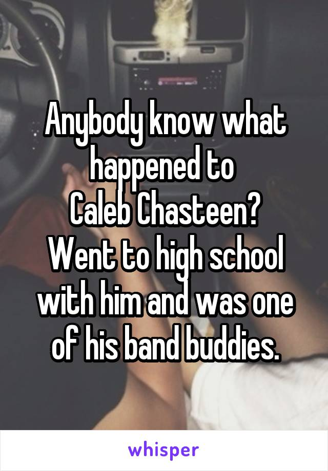 Anybody know what happened to  Caleb Chasteen? Went to high school with him and was one of his band buddies.