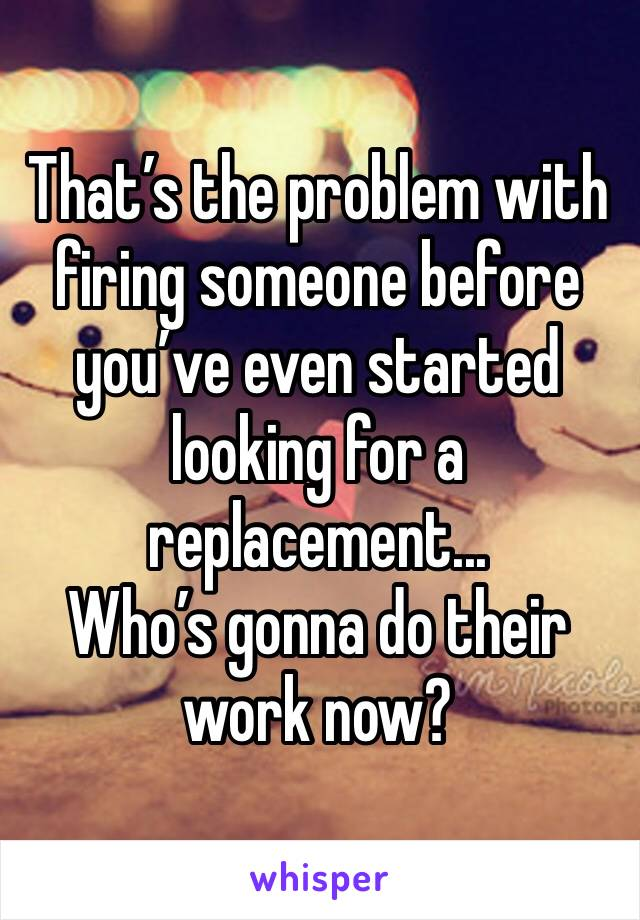 That's the problem with firing someone before you've even started looking for a replacement... Who's gonna do their work now?