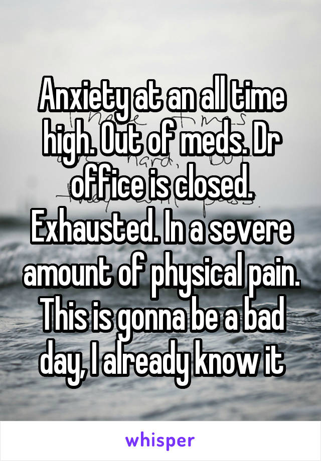 Anxiety at an all time high. Out of meds. Dr office is closed. Exhausted. In a severe amount of physical pain. This is gonna be a bad day, I already know it