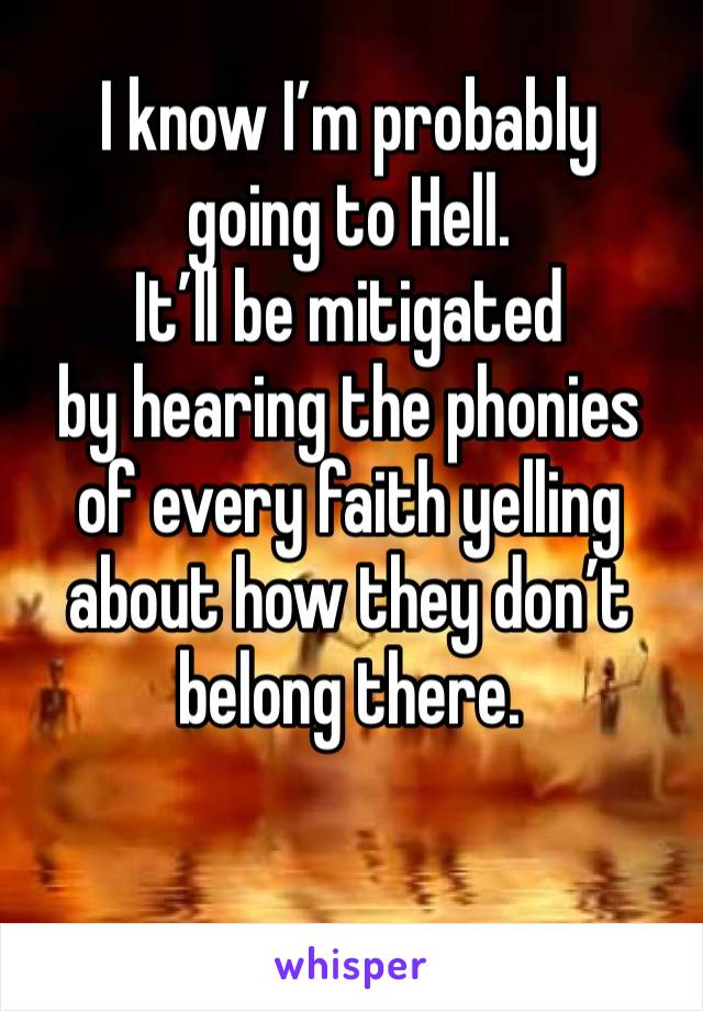 I know I'm probably  going to Hell. It'll be mitigated  by hearing the phonies  of every faith yelling about how they don't belong there.
