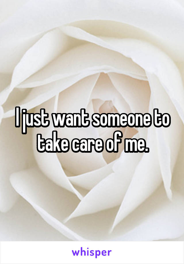 I just want someone to take care of me.