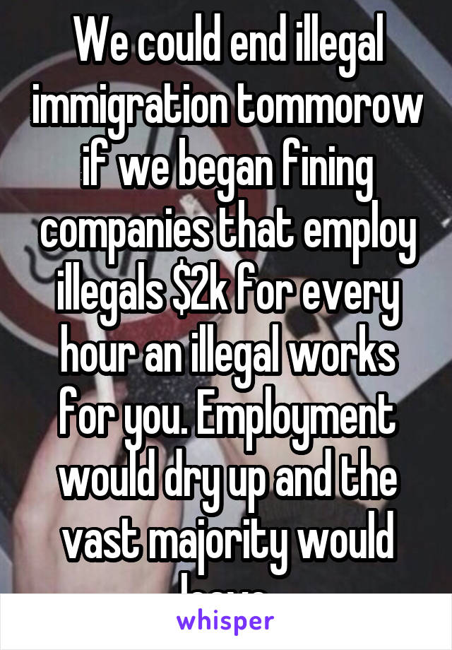 We could end illegal immigration tommorow if we began fining companies that employ illegals $2k for every hour an illegal works for you. Employment would dry up and the vast majority would leave.