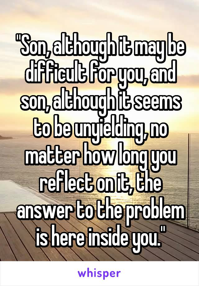 """Son, although it may be difficult for you, and son, although it seems to be unyielding, no matter how long you reflect on it, the answer to the problem is here inside you."""