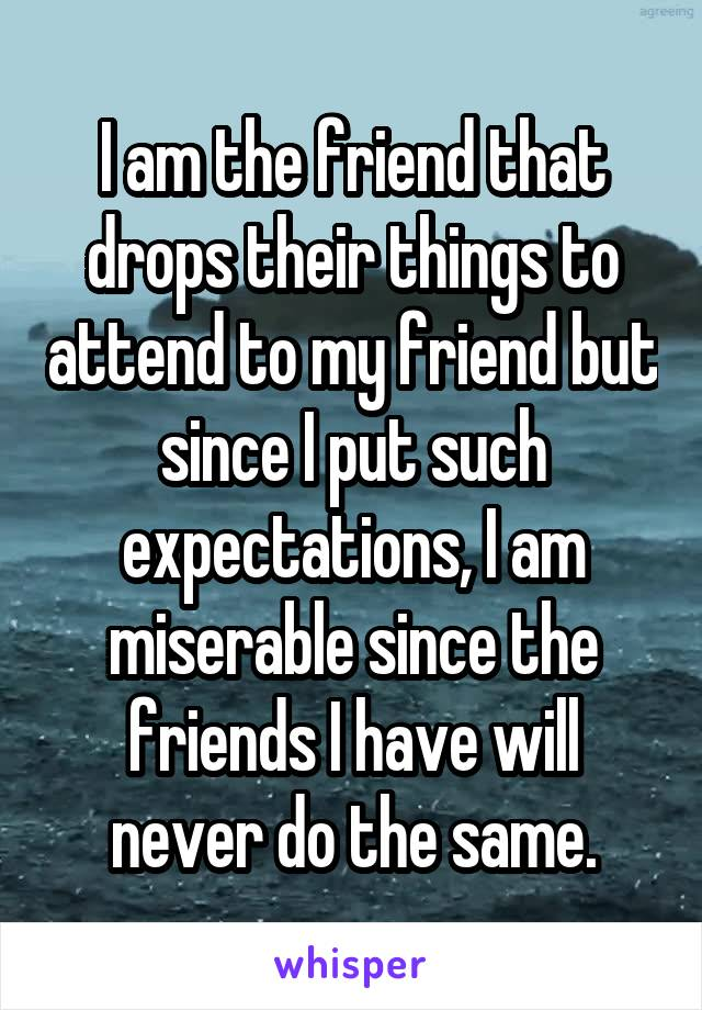 I am the friend that drops their things to attend to my friend but since I put such expectations, I am miserable since the friends I have will never do the same.