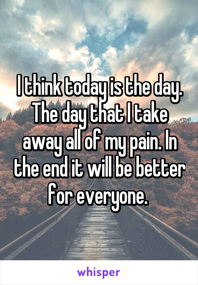 I think today is the day. The day that I take away all of my pain. In the end it will be better for everyone.