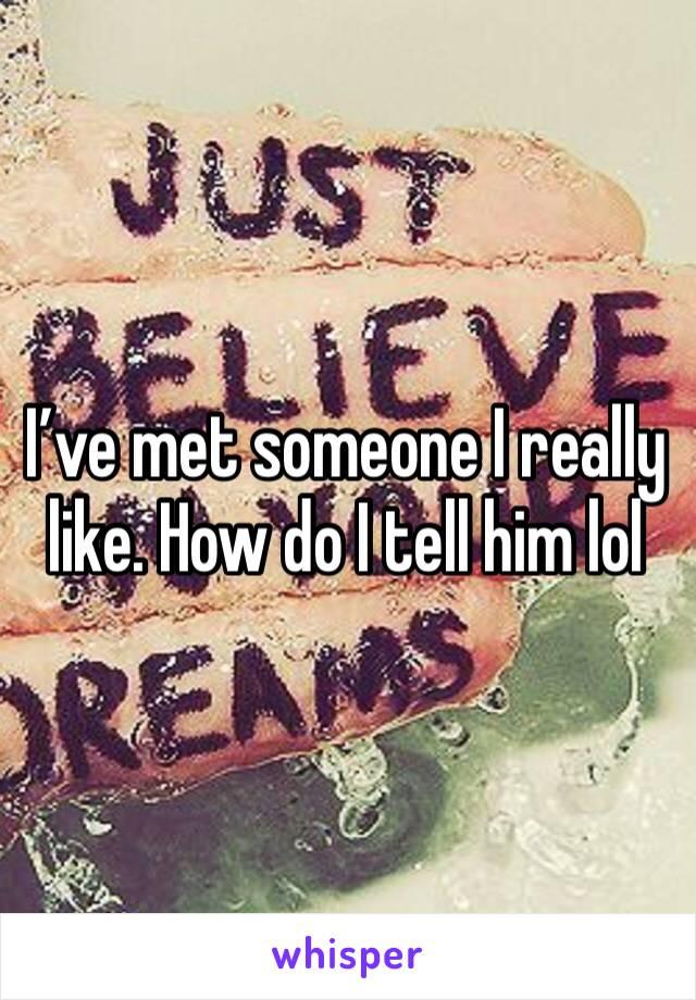 I've met someone I really like. How do I tell him lol