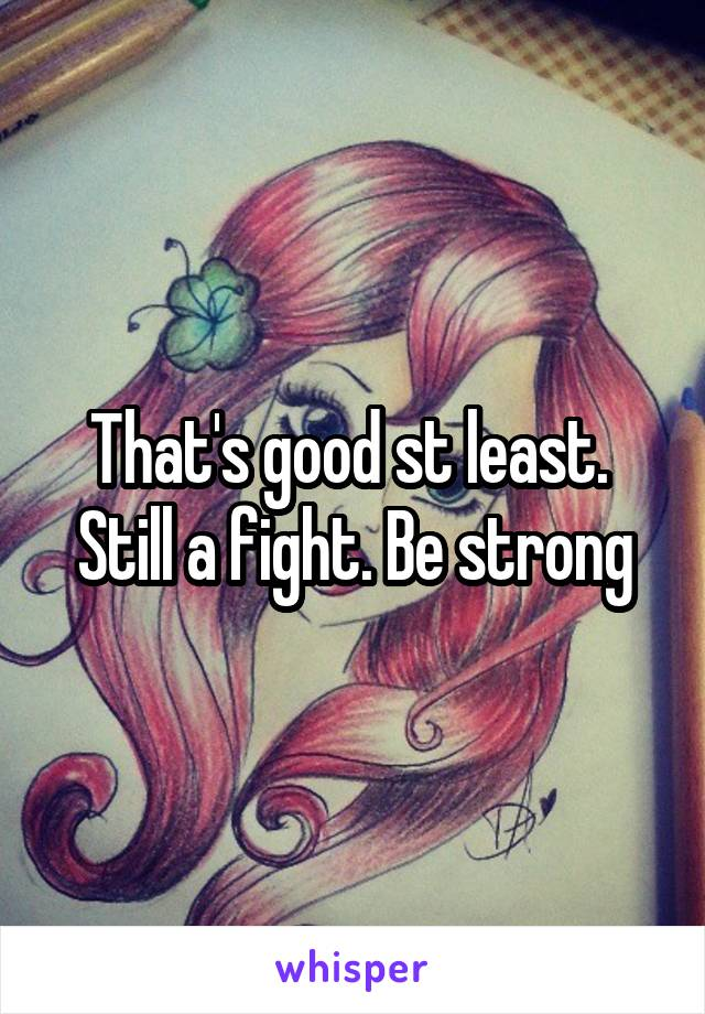 That's good st least.  Still a fight. Be strong