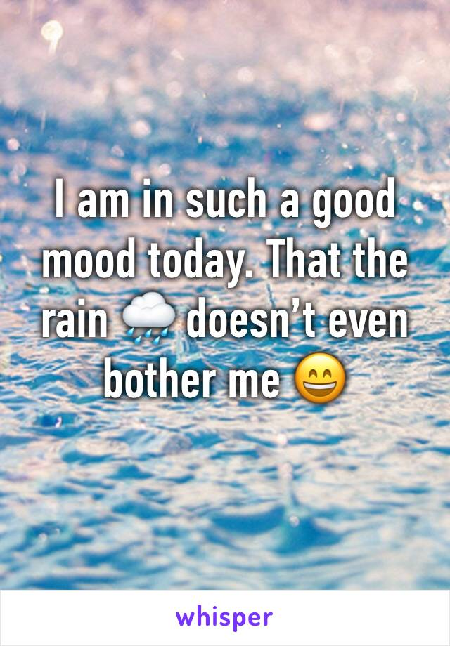 I am in such a good mood today. That the rain 🌧 doesn't even bother me 😄
