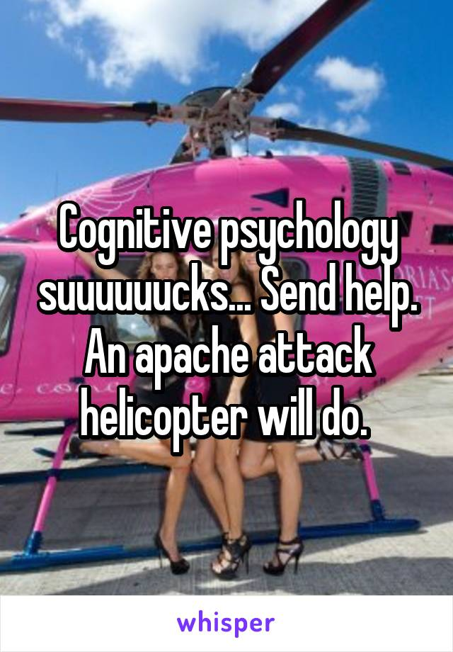 Cognitive psychology suuuuuucks... Send help. An apache attack helicopter will do.