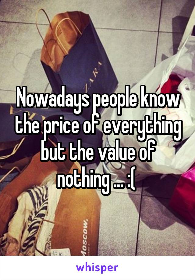 Nowadays people know the price of everything but the value of nothing ... :(