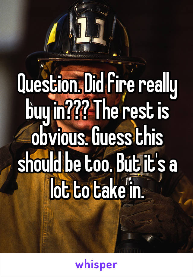 Question. Did fire really buy in??? The rest is obvious. Guess this should be too. But it's a lot to take in.