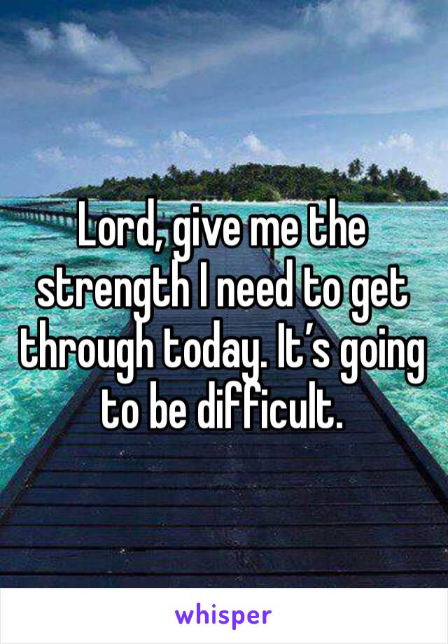Lord, give me the strength I need to get through today. It's going to be difficult.