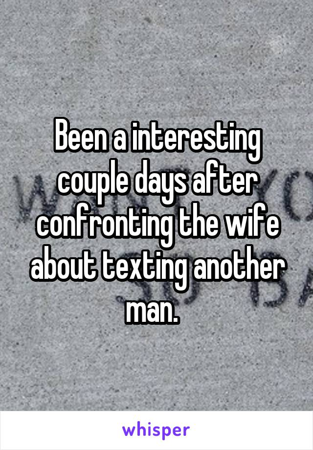 Been a interesting couple days after confronting the wife about texting another man.