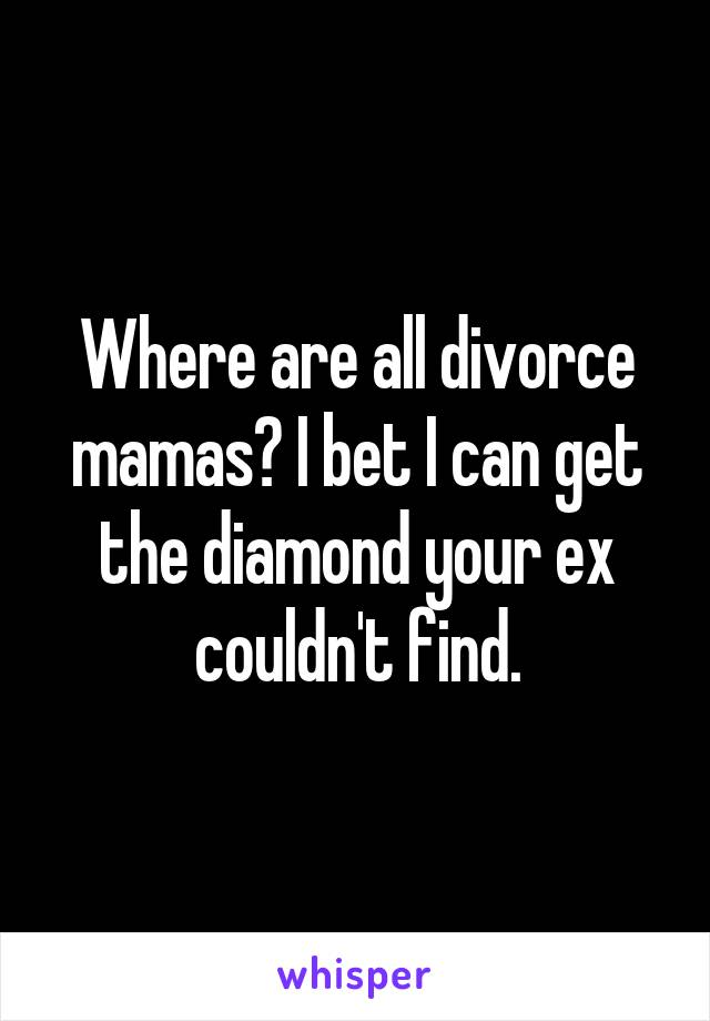 Where are all divorce mamas? I bet I can get the diamond your ex couldn't find.