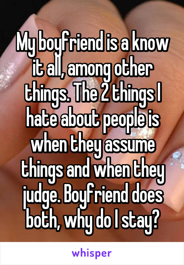 My boyfriend is a know it all, among other things. The 2 things I hate about people is when they assume things and when they judge. Boyfriend does both, why do I stay?