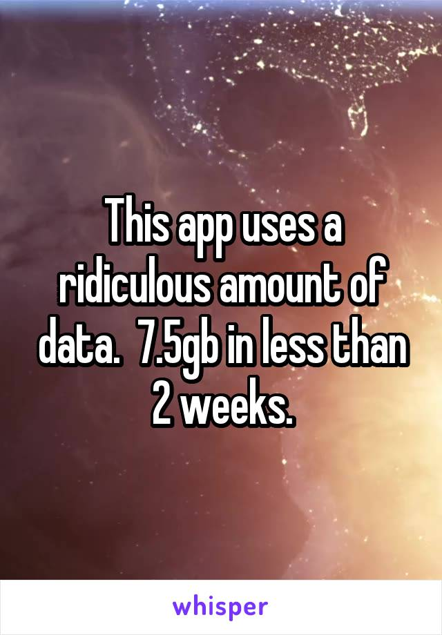 This app uses a ridiculous amount of data.  7.5gb in less than 2 weeks.