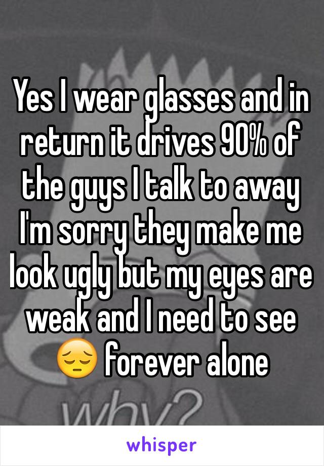 Yes I wear glasses and in return it drives 90% of the guys I talk to away I'm sorry they make me look ugly but my eyes are weak and I need to see 😔 forever alone