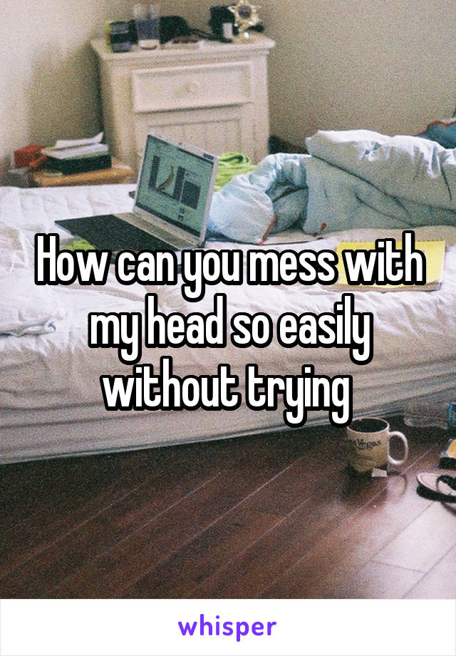 How can you mess with my head so easily without trying