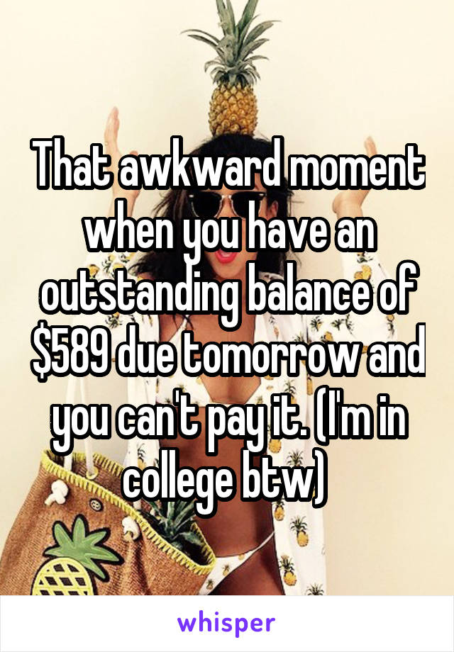 That awkward moment when you have an outstanding balance of $589 due tomorrow and you can't pay it. (I'm in college btw)