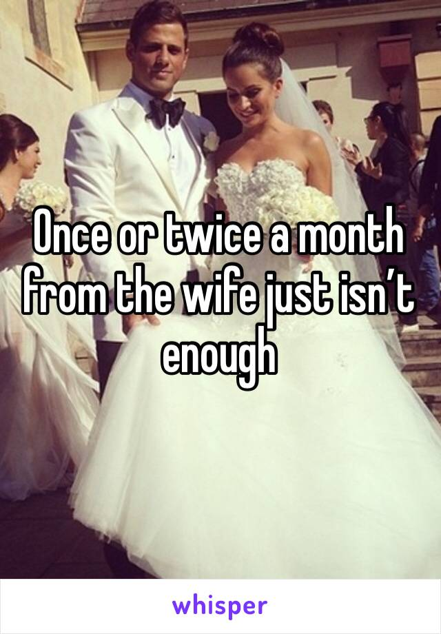 Once or twice a month from the wife just isn't enough