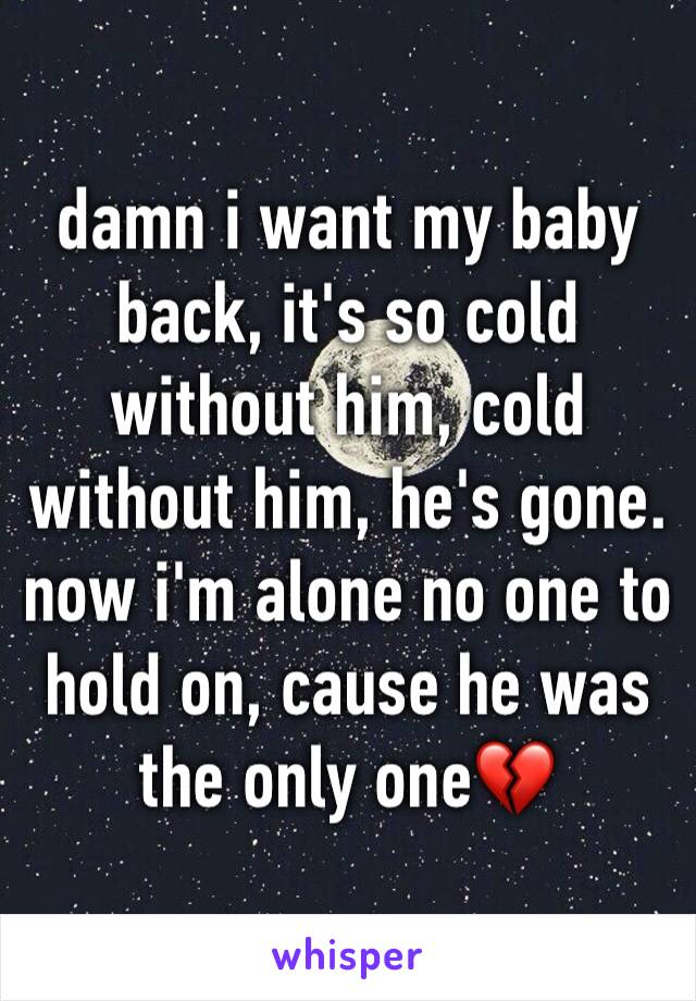 damn i want my baby back, it's so cold without him, cold without him, he's gone. now i'm alone no one to hold on, cause he was the only one💔