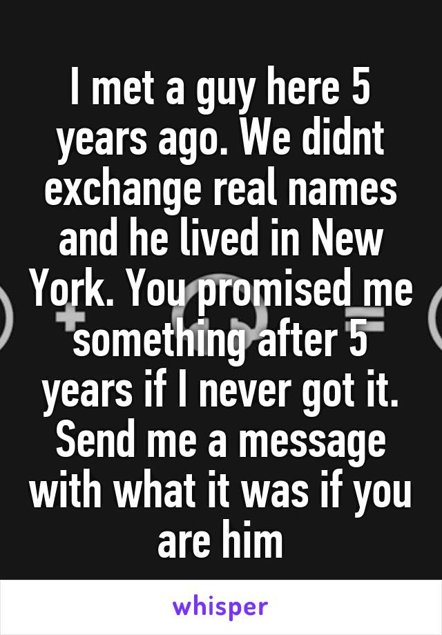 I met a guy here 5 years ago. We didnt exchange real names and he lived in New York. You promised me something after 5 years if I never got it. Send me a message with what it was if you are him