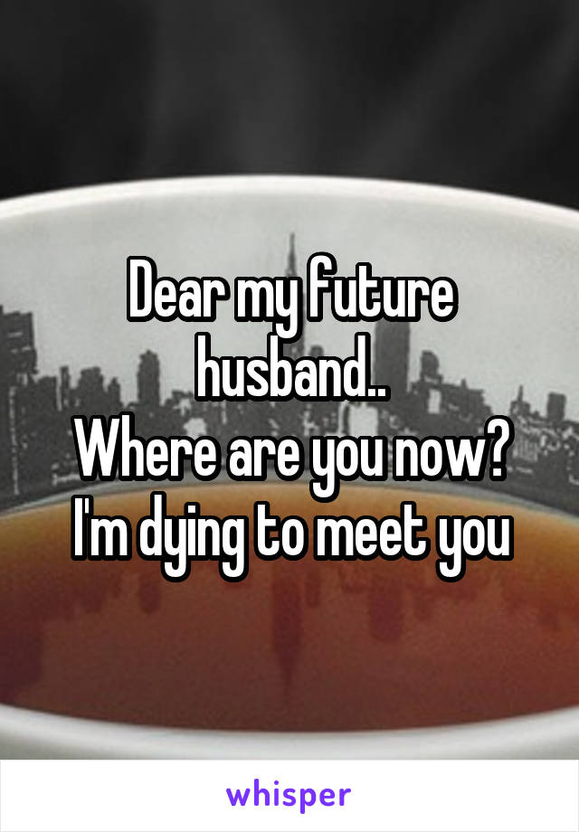 Dear my future husband.. Where are you now? I'm dying to meet you