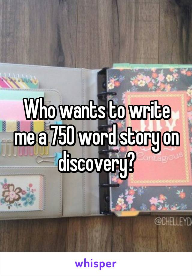 Who wants to write me a 750 word story on discovery?