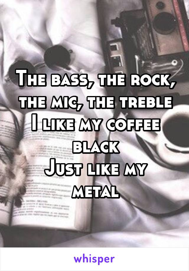 The bass, the rock, the mic, the treble I like my coffee black Just like my metal