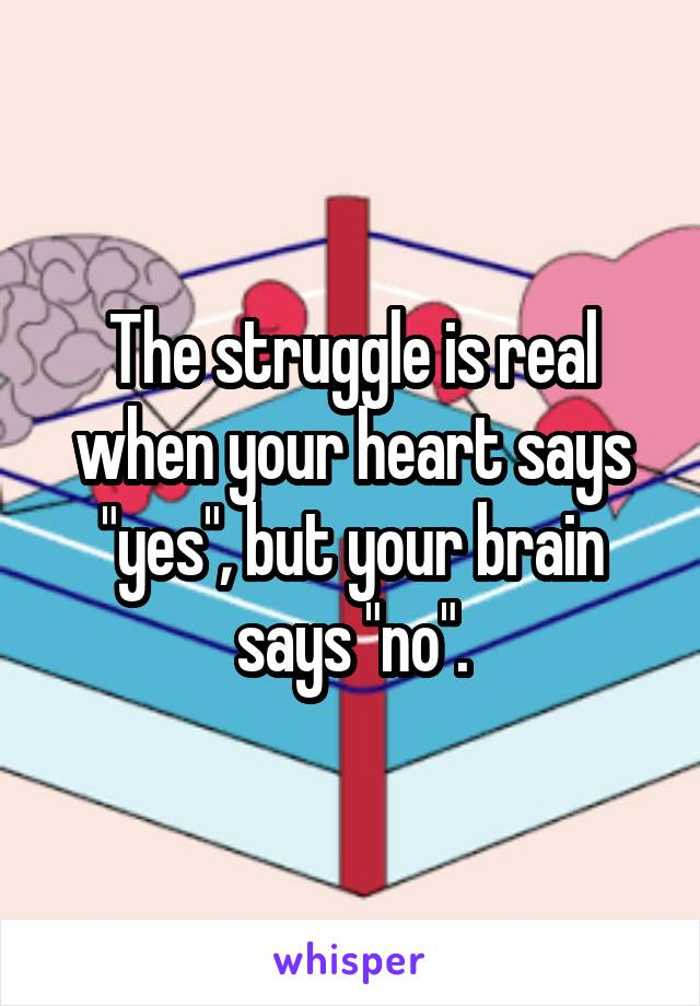 "The struggle is real when your heart says ""yes"", but your brain says ""no""."