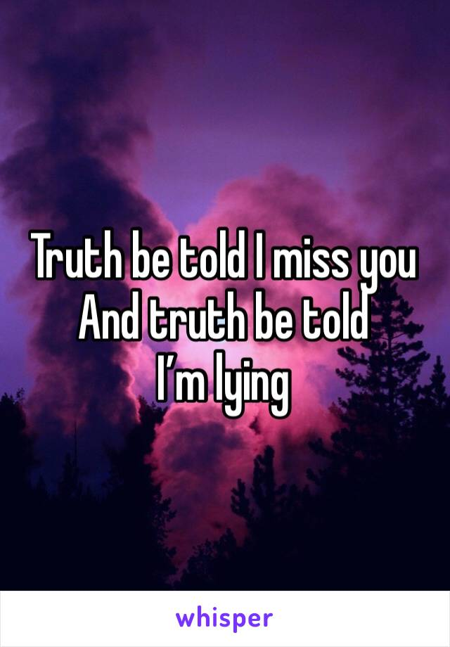 Truth be told I miss you And truth be told I'm lying