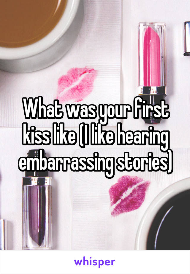 What was your first kiss like (I like hearing embarrassing stories)