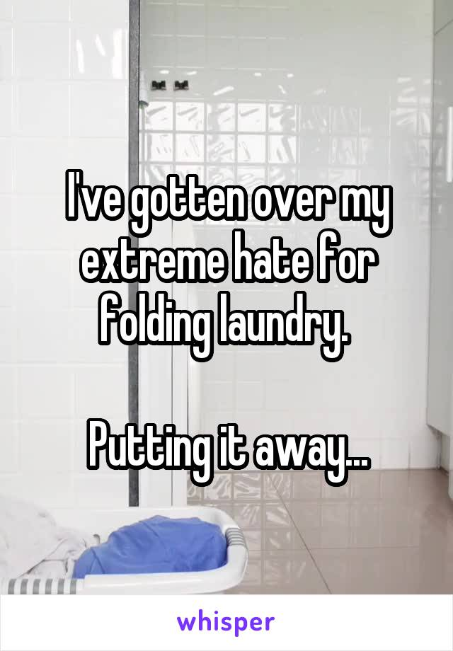 I've gotten over my extreme hate for folding laundry.   Putting it away...