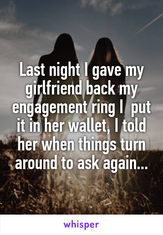 Last night I gave my girlfriend back my engagement ring I  put it in her wallet, I told her when things turn around to ask again...