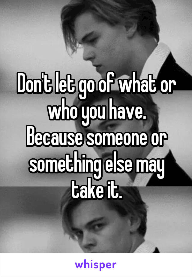 Don't let go of what or who you have. Because someone or something else may take it.