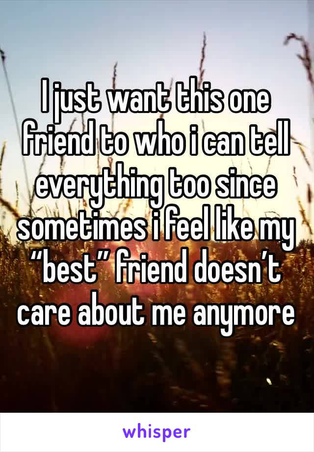 """I just want this one friend to who i can tell everything too since sometimes i feel like my """"best"""" friend doesn't care about me anymore"""