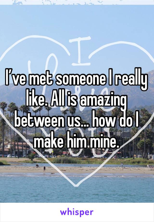 I've met someone I really like. All is amazing between us... how do I make him mine.