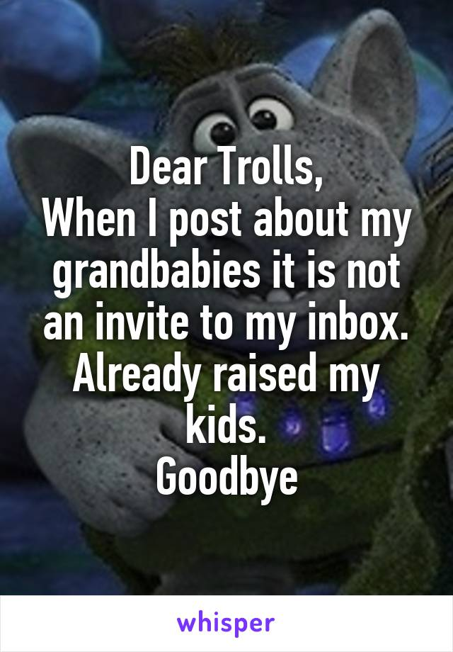 Dear Trolls, When I post about my grandbabies it is not an invite to my inbox. Already raised my kids. Goodbye