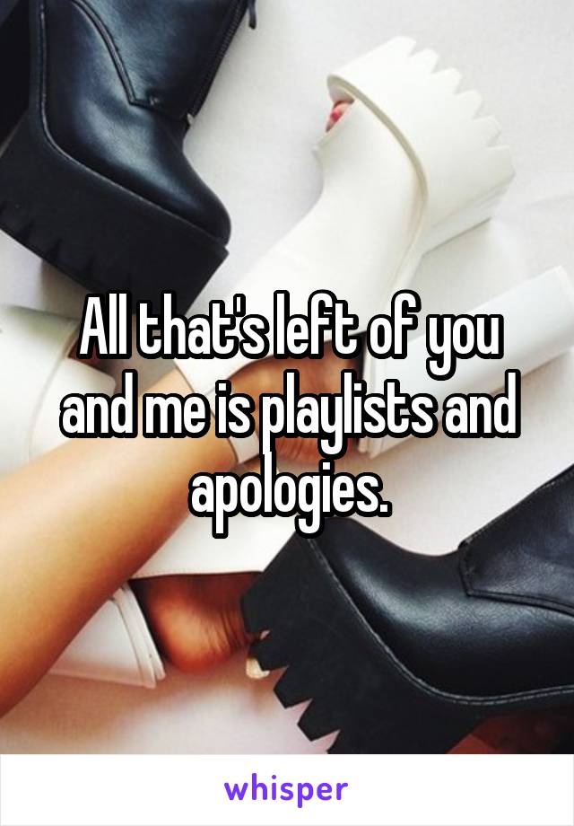 All that's left of you and me is playlists and apologies.
