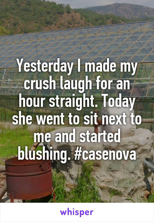 Yesterday I made my crush laugh for an hour straight. Today she went to sit next to me and started blushing. #casenova