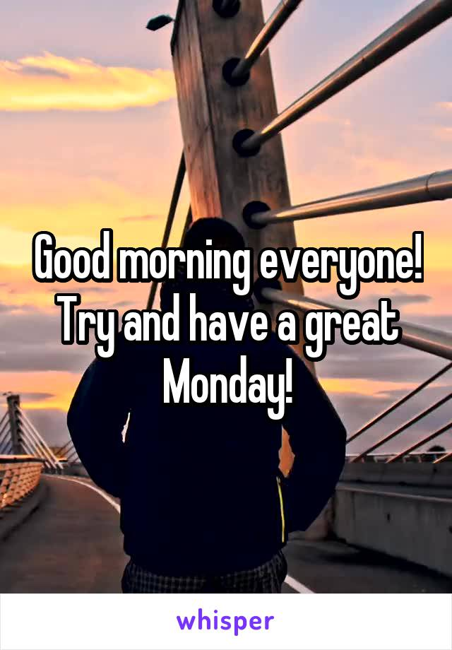 Good morning everyone! Try and have a great Monday!