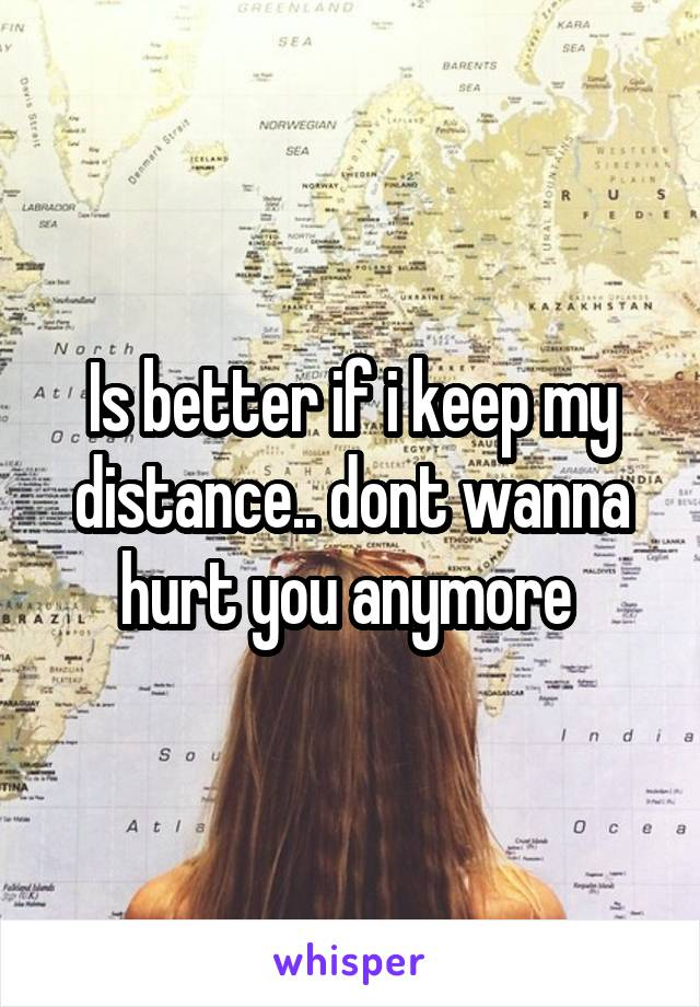 Is better if i keep my distance.. dont wanna hurt you anymore