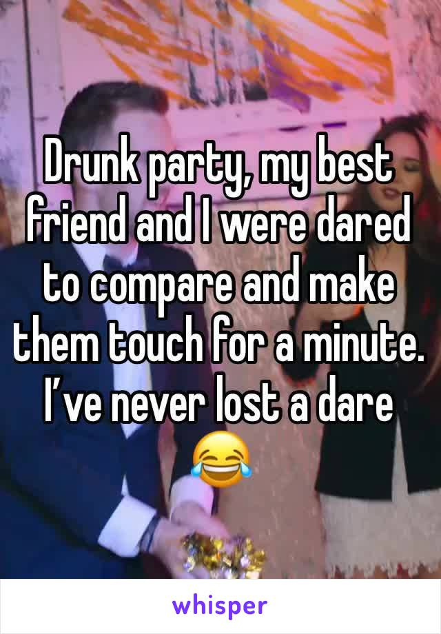 Drunk party, my best friend and I were dared to compare and make them touch for a minute.  I've never lost a dare 😂