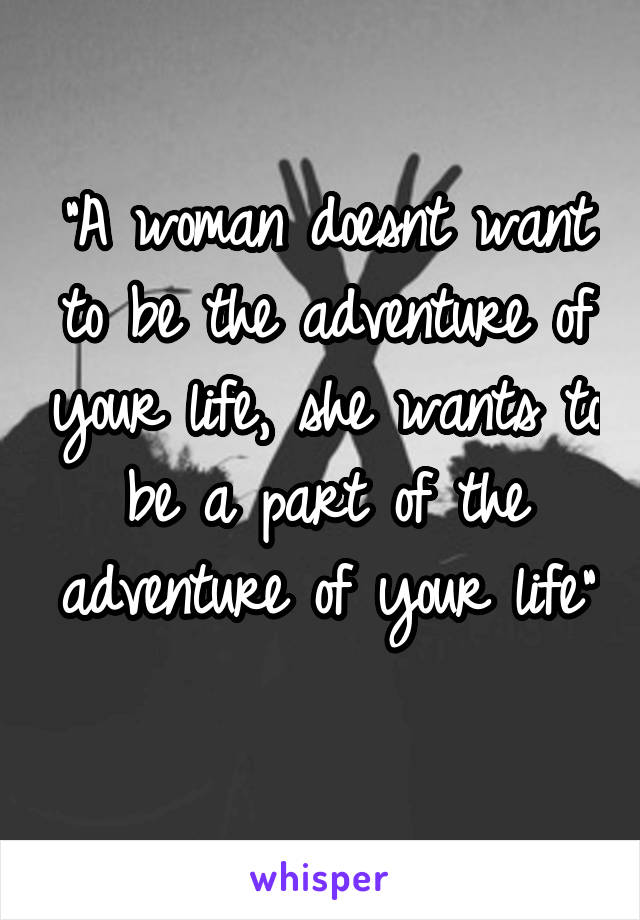 """A woman doesnt want to be the adventure of your life, she wants to be a part of the adventure of your life"""