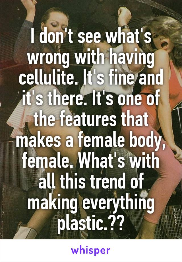 I don't see what's wrong with having cellulite. It's fine and it's there. It's one of the features that makes a female body, female. What's with all this trend of making everything plastic.??