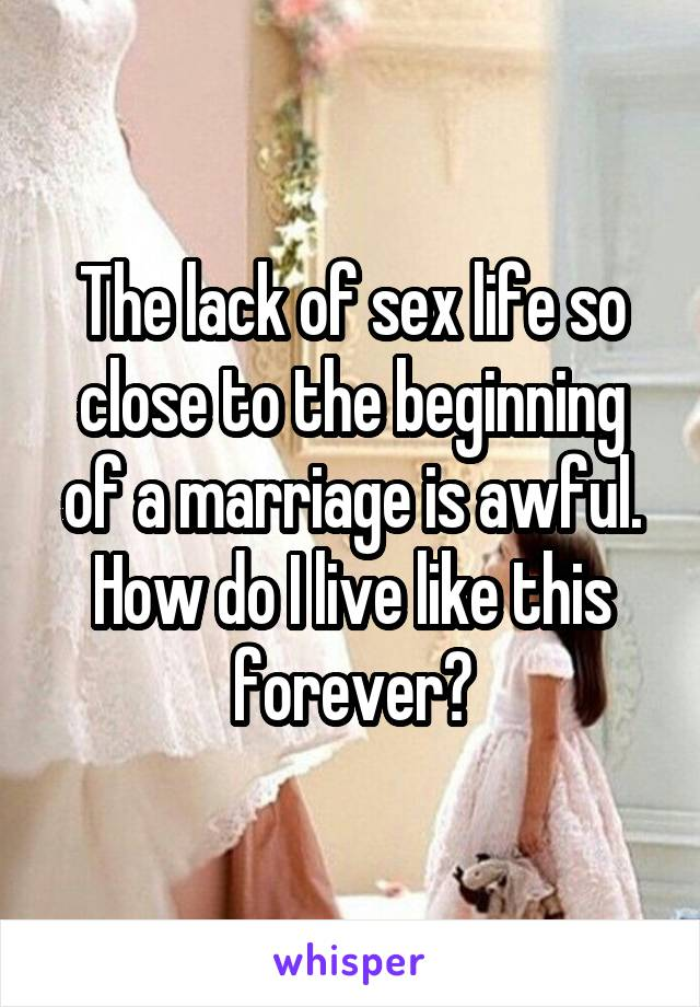 The lack of sex life so close to the beginning of a marriage is awful. How do I live like this forever?