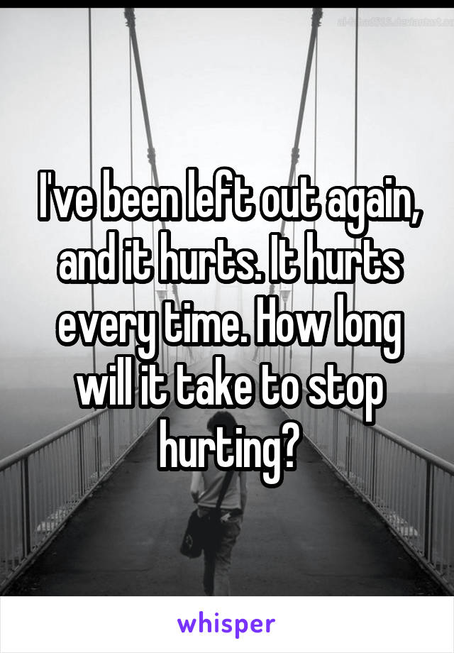 I've been left out again, and it hurts. It hurts every time. How long will it take to stop hurting?